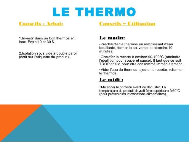 LE THERMO  Conseils - Achat:  1.Investir dans un bon thermos en  inox. Entre 10 et 30 $.  2.Isolation sous vide à double p...