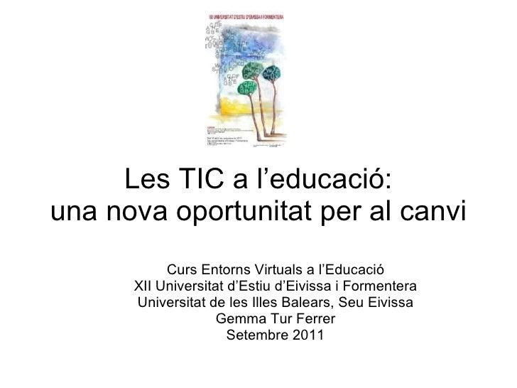 Les TIC a l'educació: una nova oportunitat per al canvi Curs Entorns Virtuals a l'Educació XII Universitat d'Estiu d'Eivis...