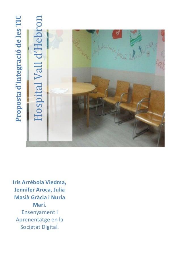 Hospital Vall d'HebronProposta d'integració de les TICIris Arrébola Viedma, Jennifer Aroca, Julia Masià Gràcia i Nuria    ...