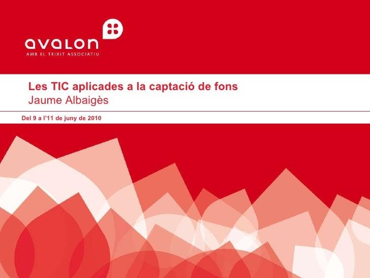 Les TIC aplicades a la captació de fons Jaume Albaigès  Del 9 a l'11 de juny de 2010