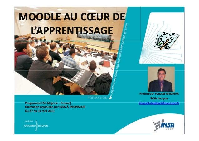 MOODLE AU CŒUR DE L'APPRENTISSAGE MOODLE AU CŒUR DE L'APPRENTISSAGE Professeur Youssef AMGHAR INSA de Lyon Youssef.Amghar@...