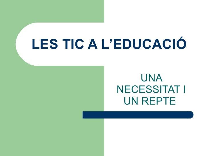 LES TIC A L'EDUCACIÓ UNA NECESSITAT I UN REPTE