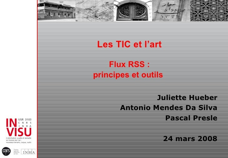 Les TIC et l'art Flux RSS : principes et outils   Juliette Hueber Antonio Mendes Da Silva Pascal Presle 24 mars 2008