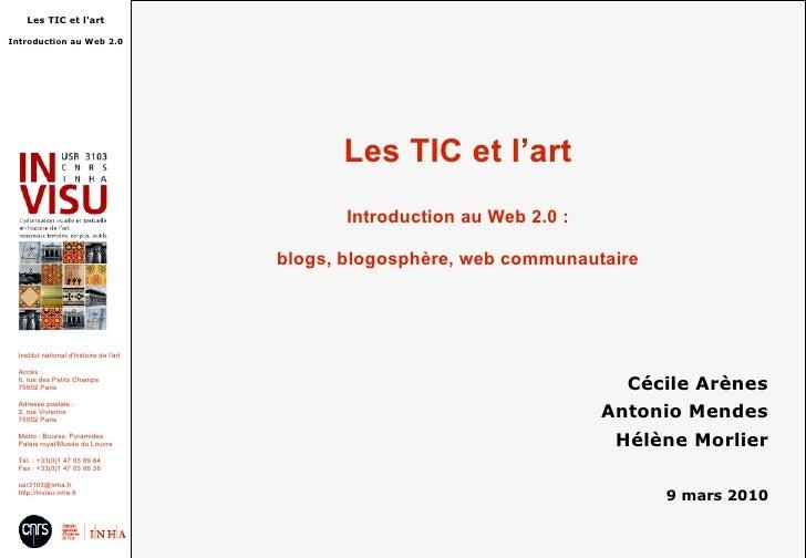 Les TIC et l'art Introduction au Web 2.0 : blogs, blogosphère, web communautaire Cécile Arènes Antonio Mendes Hélène Morli...