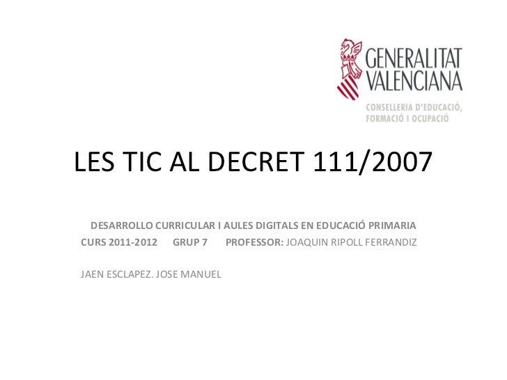 LES TIC AL DECRET 111/2007  DESARROLLO CURRICULAR I AULES DIGITALS EN EDUCACIÓ PRIMARIACURS 2011-2012 GRUP 7     PROFESSOR...