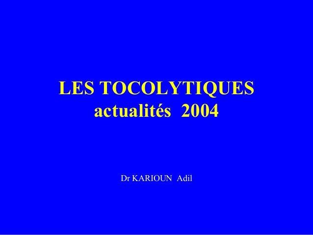 LES TOCOLYTIQUESactualités 2004Dr KARIOUN Adil