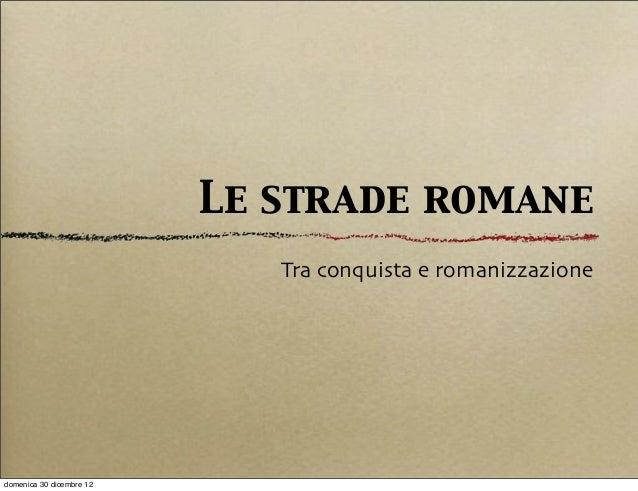 Le strade romane                             Tra conquista e romanizzazionedomenica 30 dicembre 12