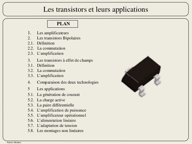 Fabrice Mathieu PLAN 1. Les amplificateurs 2. Les transistors Bipolaires 2.1. Définition 2.2. La commutation 2.3. L'amplif...
