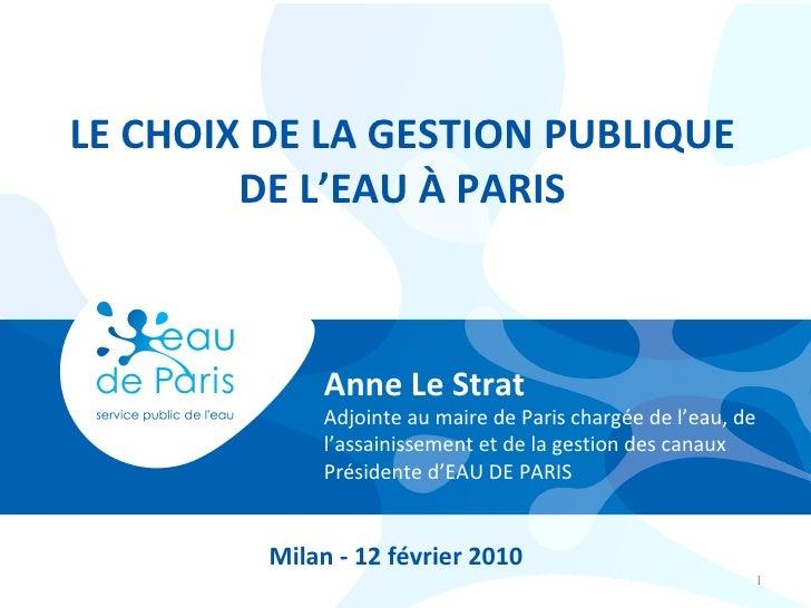 LE CHOIX DE LA GESTION PUBLIQUE DE L'EAU À PARIS Anne Le Strat Adjointe au maire de Paris chargée de l'eau, de l'assainiss...