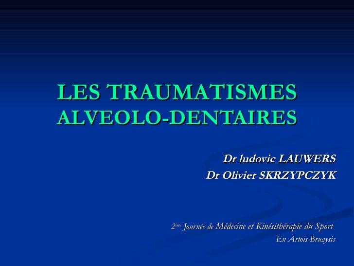 LES TRAUMATISMES  ALVEOLO-DENTAIRES Dr ludovic LAUWERS Dr Olivier SKRZYPCZYK 2 ème  Journée de  Médecine et Kinésithérapie...