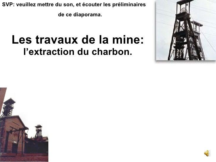 Les travaux de la mine: l'extraction du charbon.   SVP: veuillez mettre du son, et écouter les préliminaires de ce diapora...