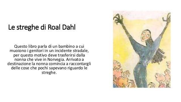 Le streghe di Roal Dahl Questo libro parla di un bambino a cui muoiono i genitori in un incidente stradale, per questo mot...
