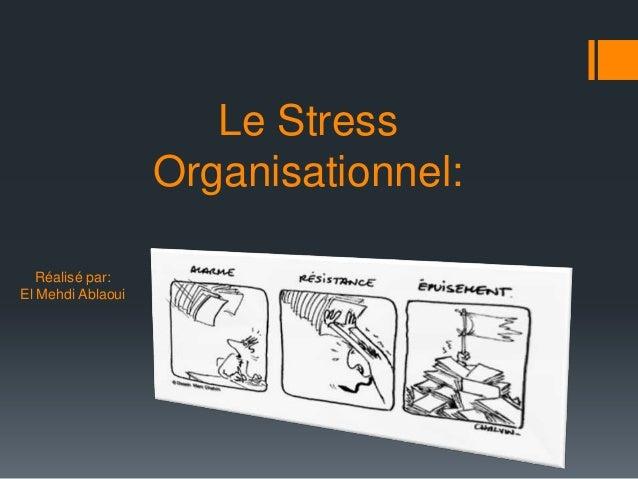 Le Stress                   Organisationnel:   Réalisé par:El Mehdi Ablaoui