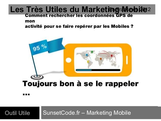 En France en 2012 Les Très Utiles du Marketing Mobile Comment rechercher les coordonnées GPS de mon activité pour se faire...