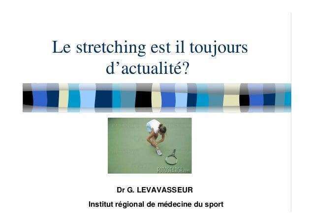 Le stretching est il toujours d'actualité? Dr G. LEVAVASSEUR Institut régional de médecine du sport
