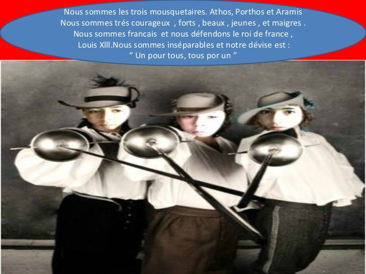 Nous sommes les trois mousquetaires. Athos, Porthos et Aramis Nous sommes trés courageux  , forts , beaux , jeunes , et ma...