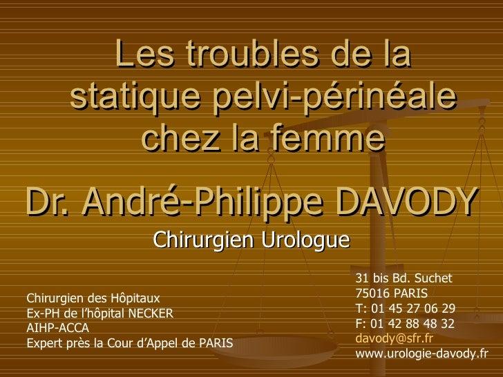 Les troubles de la statique pelvi-périnéale chez la femme Dr. André-Philippe DAVODY Chirurgien Urologue Chirurgien des Hôp...