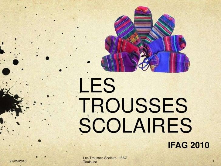 LES TROUSSES SCOLAIRES<br />IFAG 2010<br />Les Trousses Scolaire - IFAG Toulouse<br />1<br />27/05/2010<br />