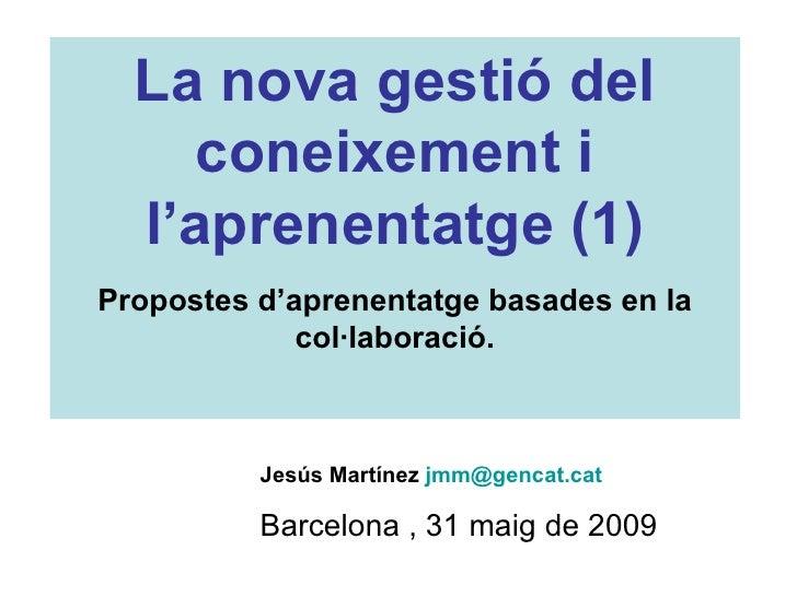 Jesús Martínez  [email_address]   Barcelona , 31 maig de 2009 La nova gestió del coneixement i l'aprenentatge (1) Proposte...