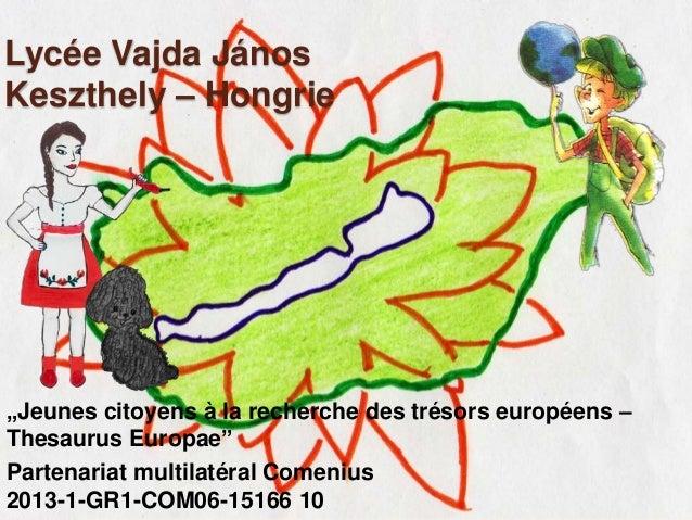 """Lycée Vajda János  Keszthely – Hongrie  """"Jeunes citoyens à la recherche des trésors européens –  Thesaurus Europae""""  Parte..."""