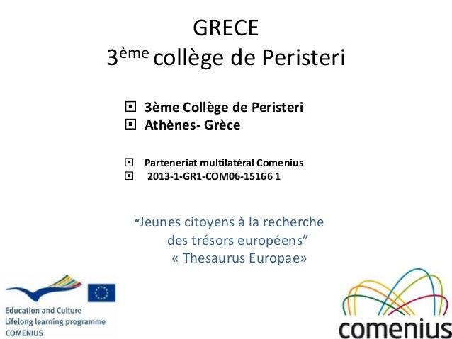 GRECE 3ème collège de Peristeri  3ème Collège de Peristeri  Athènes- Grèce  Parteneriat multilatéral Comenius  2013-1-...