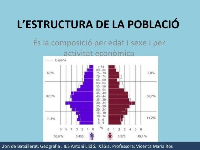 L'ESTRUCTURA DE LA POBLACIÓ               És la composició per edat i sexe i per                        activitat econòmic...
