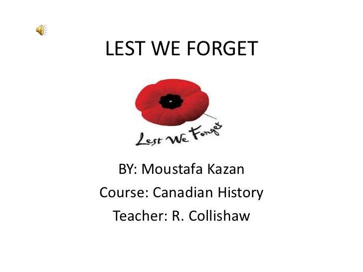 LEST WE FORGET   BY: Moustafa KazanCourse: Canadian History  Teacher: R. Collishaw