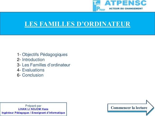 1- Objectifs Pédagogiques 2- Introduction 3- Les Familles d'ordinateur 4- Evaluations 6- Conclusion Commencer la lecture L...