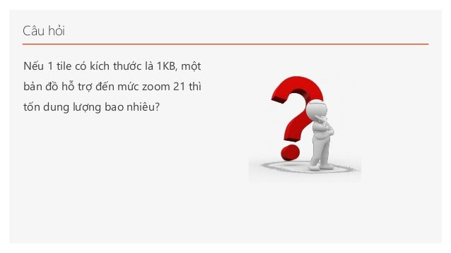 Câu hỏi Nếu 1 tile có kích thước là 1KB, một bản đồ hỗ trợ đến mức zoom 21 thì tốn dung lượng bao nhiêu?