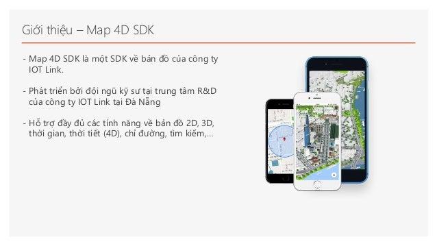 Giới thiệu – Map 4D SDK - Map 4D SDK là một SDK về bản đồ của công ty IOT Link. - Phát triển bởi đội ngũ kỹ sư tại trung t...