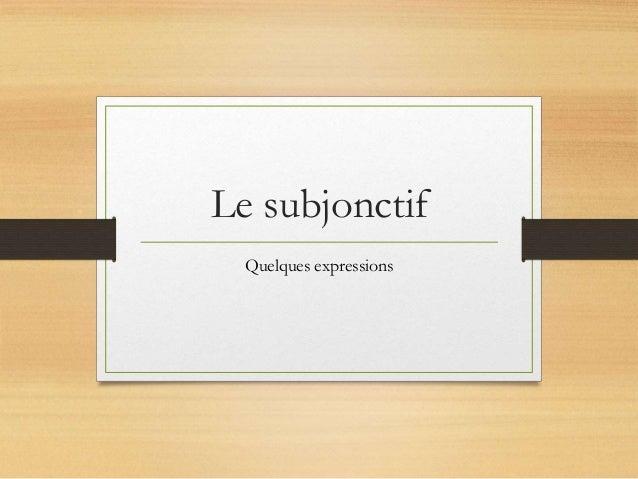 Le subjonctif  Quelques expressions