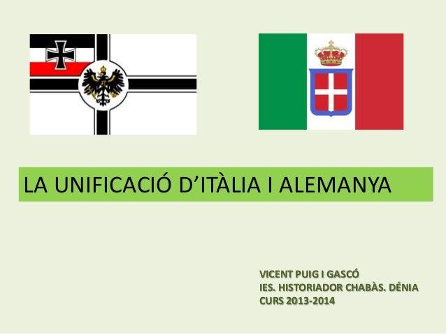 LA UNIFICACIÓ D'ITÀLIA I ALEMANYA  VICENT PUIG I GASCÓ IES. HISTORIADOR CHABÀS. DÉNIA CURS 2013-2014