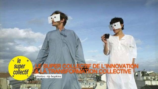 photos : rip hopkins LE SUPER COLLECTIF DE L'INNOVATION & LA TRANSFORMATION COLLECTIVE
