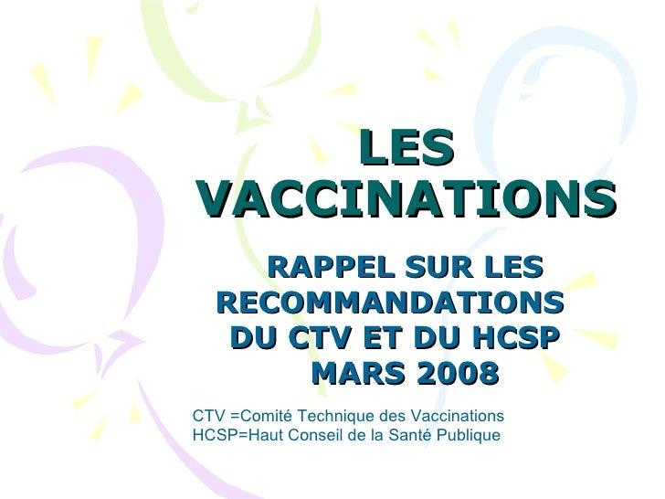 LES VACCINATIONS  RAPPEL SUR LES RECOMMANDATIONS  DU CTV ET DU HCSP  MARS 2008 CTV =Comité Technique des Vaccinations HCSP...