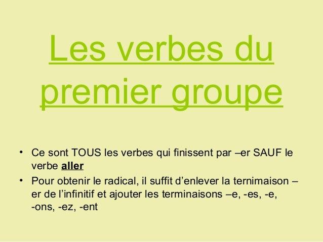 Les verbes du    premier groupe• Ce sont TOUS les verbes qui finissent par –er SAUF le  verbe aller• Pour obtenir le radic...