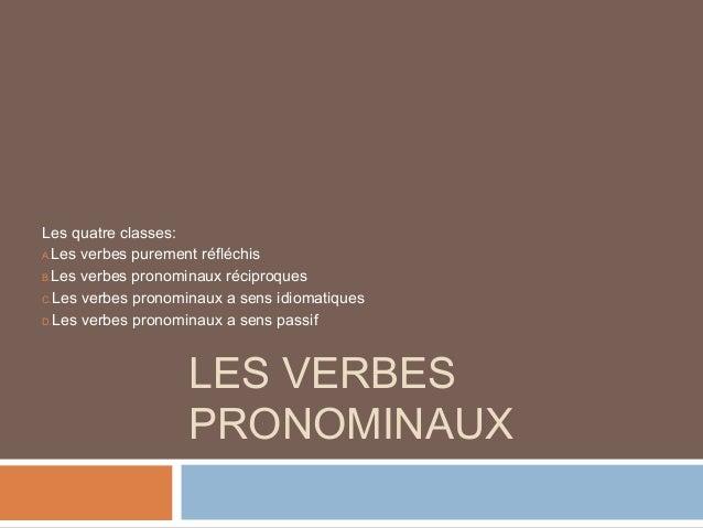 Les quatre classes:A.Les verbes purement réfléchisB.Les verbes pronominaux réciproquesC.Les verbes pronominaux a sens idio...
