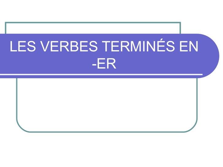 LES VERBES TERMINÉS EN -ER