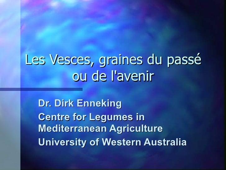 Les Vesces, graines du passé ou de l'avenir Dr. Dirk Enneking Centre for Legumes in Mediterranean Agriculture University o...