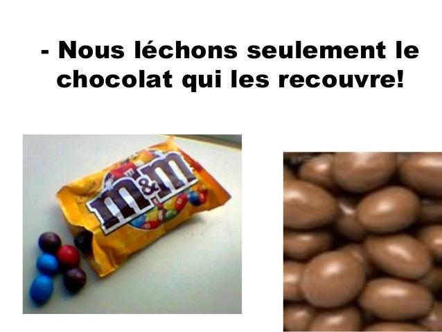 - Nous léchons seulement lechocolat qui les recouvre!