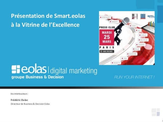Vos Interlocuteurs : 1 Frédéric Dulac Présentation de Smart.eolas à la Vitrine de l'Excellence Directeur de Business & Dec...