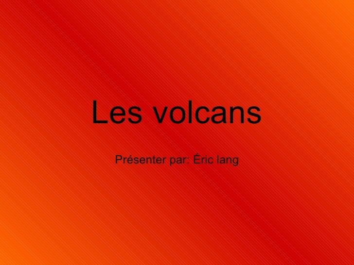 Les volcans Présenter par: Éric lang