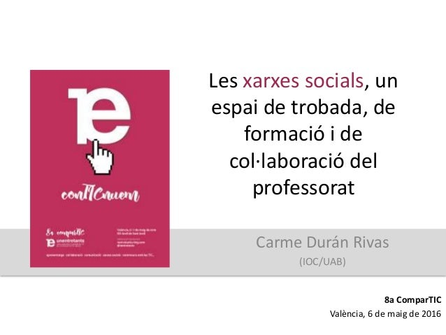 Les xarxes socials, un espai de trobada, de formació i de col·laboració del professorat Carme Durán Rivas (IOC/UAB) 8a Com...