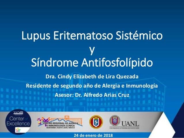 Lupus Eritematoso Sistémico y Síndrome Antifosfolípido Dra. Cindy Elizabeth de Lira Quezada Residente de segundo año de Al...