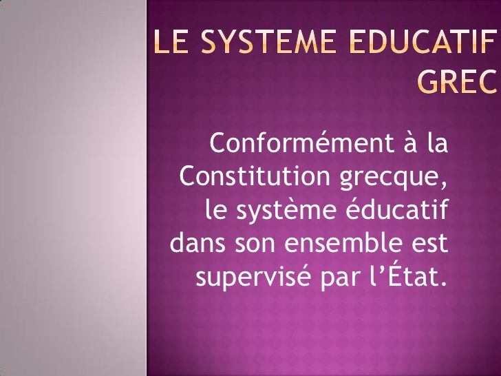 Conformément à la Constitution grecque,   le système éducatifdans son ensemble est  supervisé par l'État.