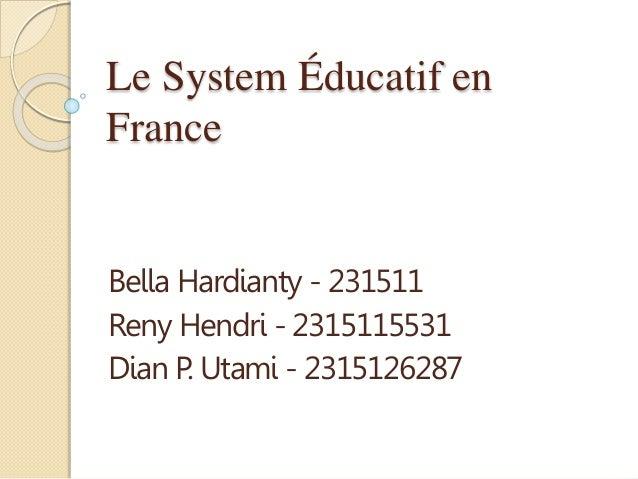 Le System Éducatif en  France  Bella Hardianty - 231511  Reny Hendri - 2315115531  Dian P. Utami - 2315126287