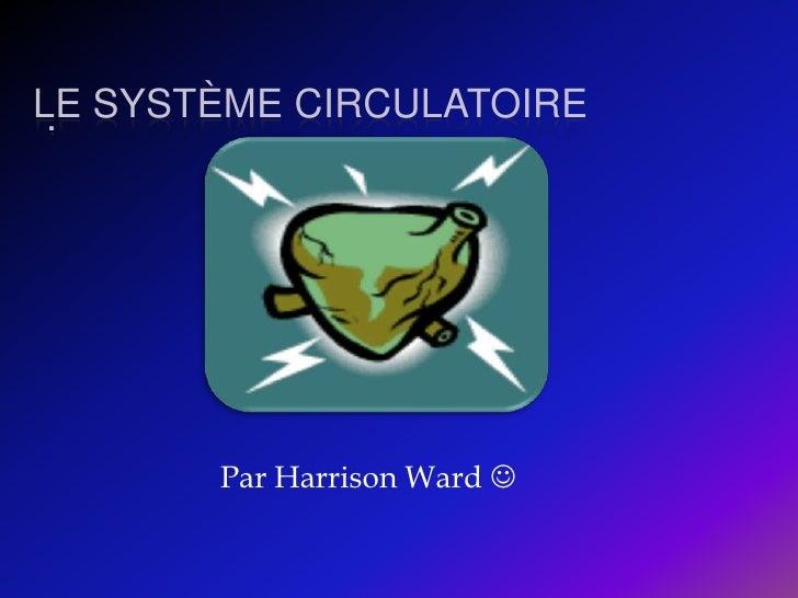 Le système circulatoire  <br />.  <br />Par Harrison Ward  <br />
