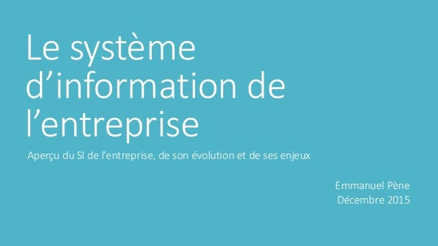 Le système d'information de l'entreprise Aperçu du SI de l'entreprise, de son évolution et de ses enjeux Emmanuel Pène Déc...