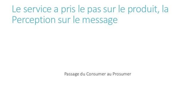 Le service a pris le pas sur le produit, la Perception sur le message Passage du Consumer au Prosumer