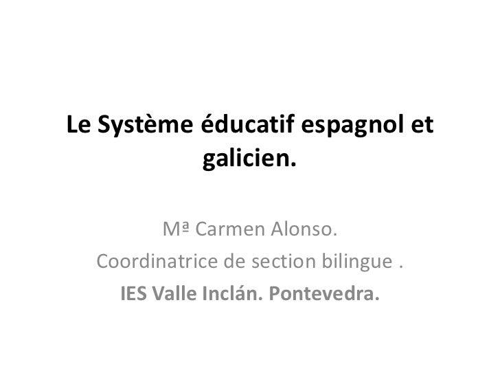 Le Système éducatif espagnol et           galicien.         Mª Carmen Alonso.  Coordinatrice de section bilingue .    IES ...