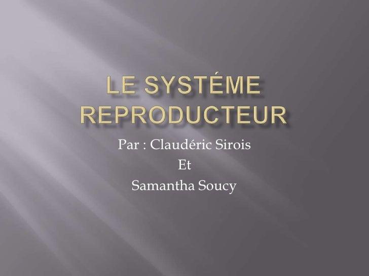 Le systéme reproducteur<br />Par : ClaudéricSirois<br />Et<br />Samantha Soucy<br />
